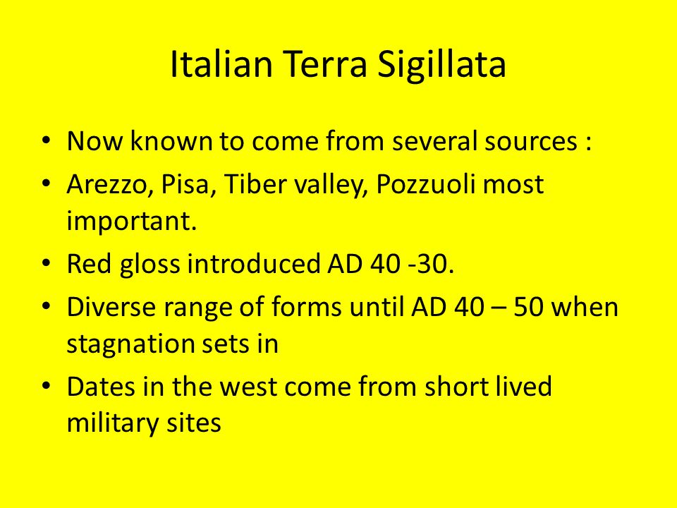 Italian Terra Sigillata Now known to come from several sources : Arezzo, Pisa, Tiber valley, Pozzuoli most important.