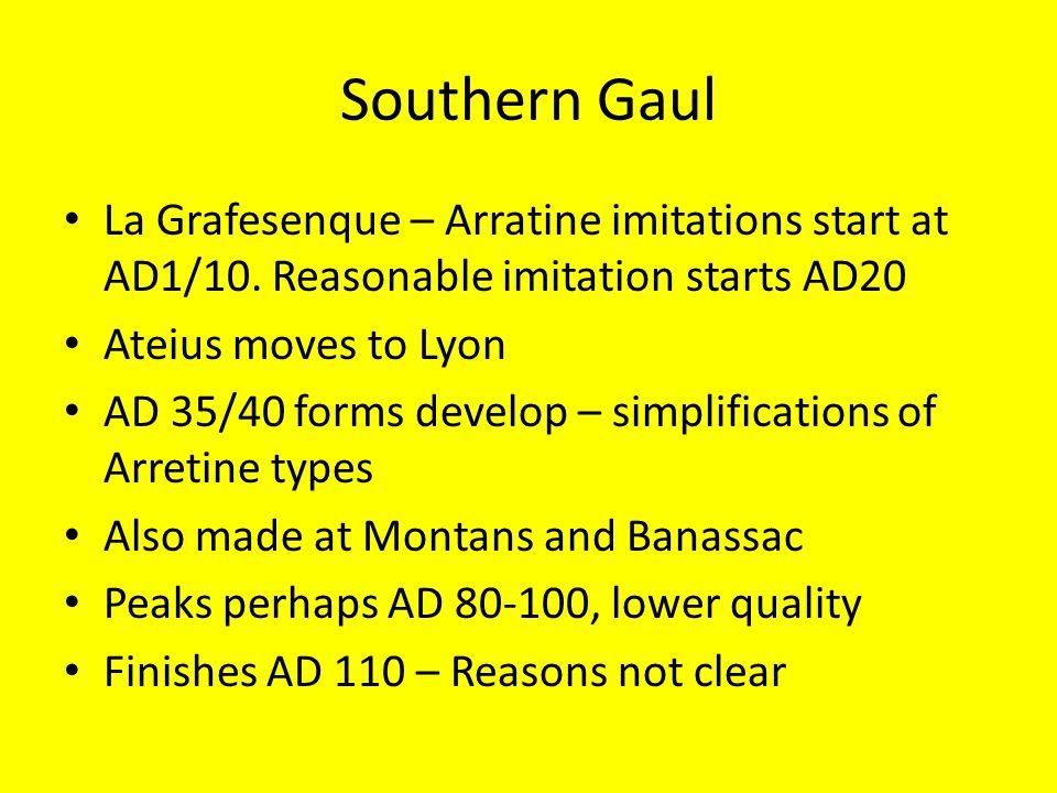 Southern Gaul La Grafesenque – Arratine imitations start at AD1/10. Reasonable imitation starts AD20 Ateius moves to Lyon AD 35/40 forms develop – sim