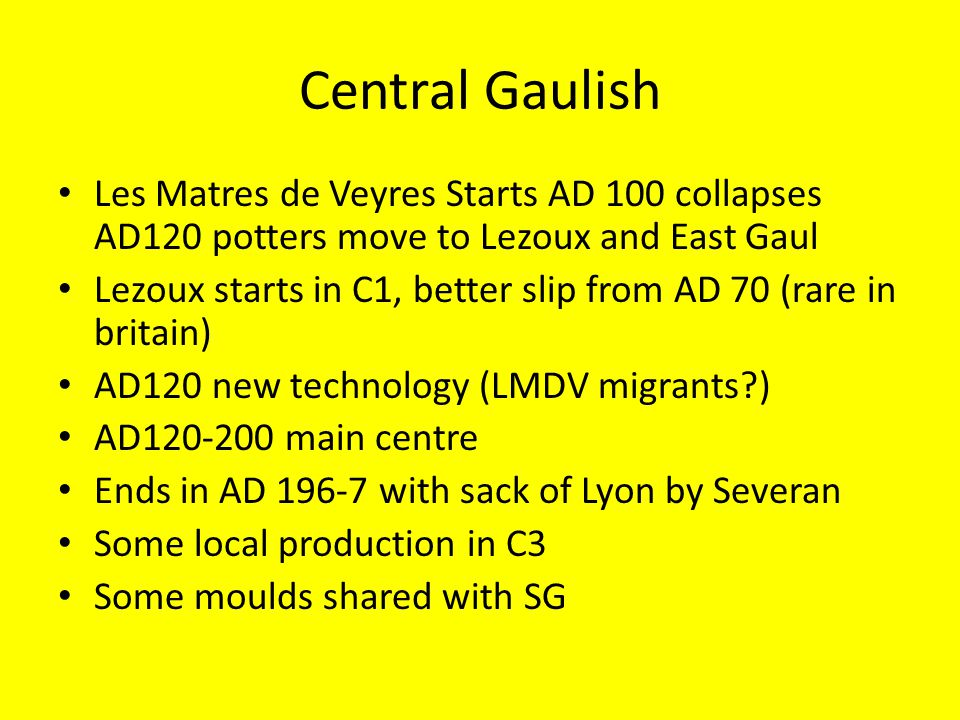 Central Gaulish Les Matres de Veyres Starts AD 100 collapses AD120 potters move to Lezoux and East Gaul Lezoux starts in C1, better slip from AD 70 (rare in britain) AD120 new technology (LMDV migrants?) AD120-200 main centre Ends in AD 196-7 with sack of Lyon by Severan Some local production in C3 Some moulds shared with SG