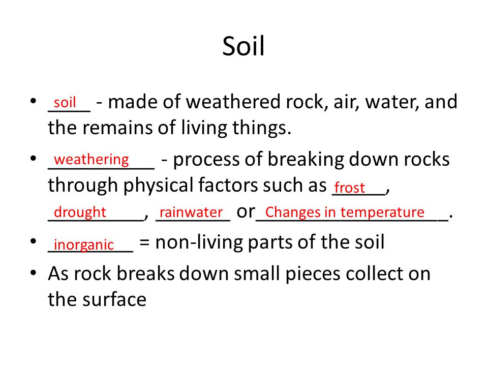 Soil ____ - made of weathered rock, air, water, and the remains of living things. __________ - process of breaking down rocks through physical factors