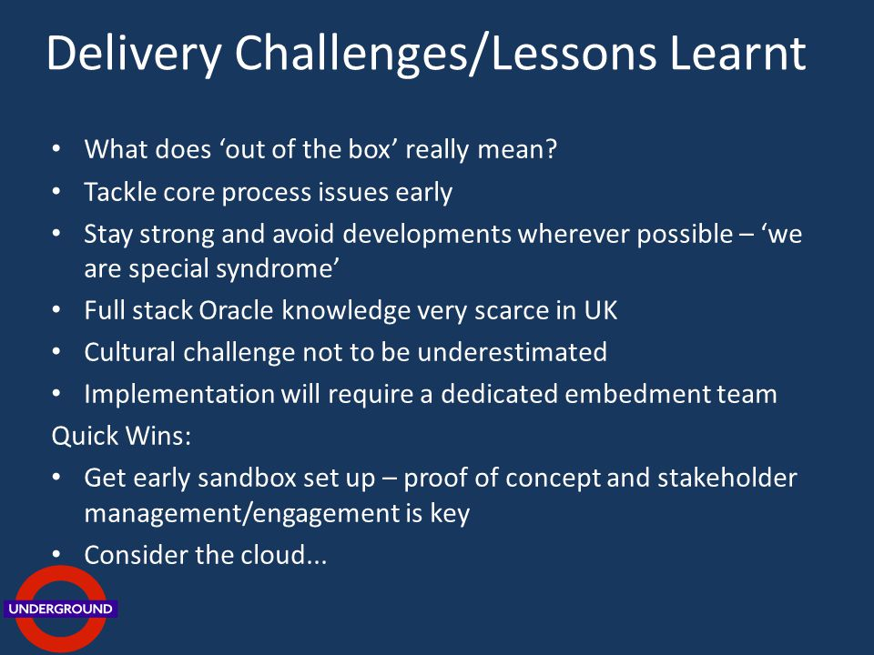 Delivery Challenges/Lessons Learnt What does out of the box really mean? Tackle core process issues early Stay strong and avoid developments wherever