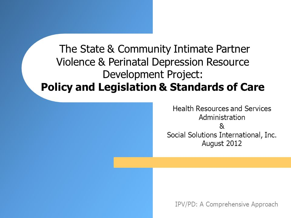 Policy and Legislation Understanding the process for creating policy and legislation is an important part of addressing Intimate Partner Violence (IPV) and Perinatal Depression (PD), whether it is at the local, state or federal level IPV/PD: A Comprehensive Approach