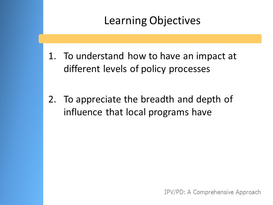 Some Concluding Thoughts CHALLENGES & OPPORTUNITIES Time, talent and treasure to conduct policy work are limited in local programs, but … Policy and systems change is embedded in the Healthy Start mission Individuals at every level of the policy-making process want to hear from you, but … The message has to be policy-relevant and actionable IPV/PD: A Comprehensive Approach