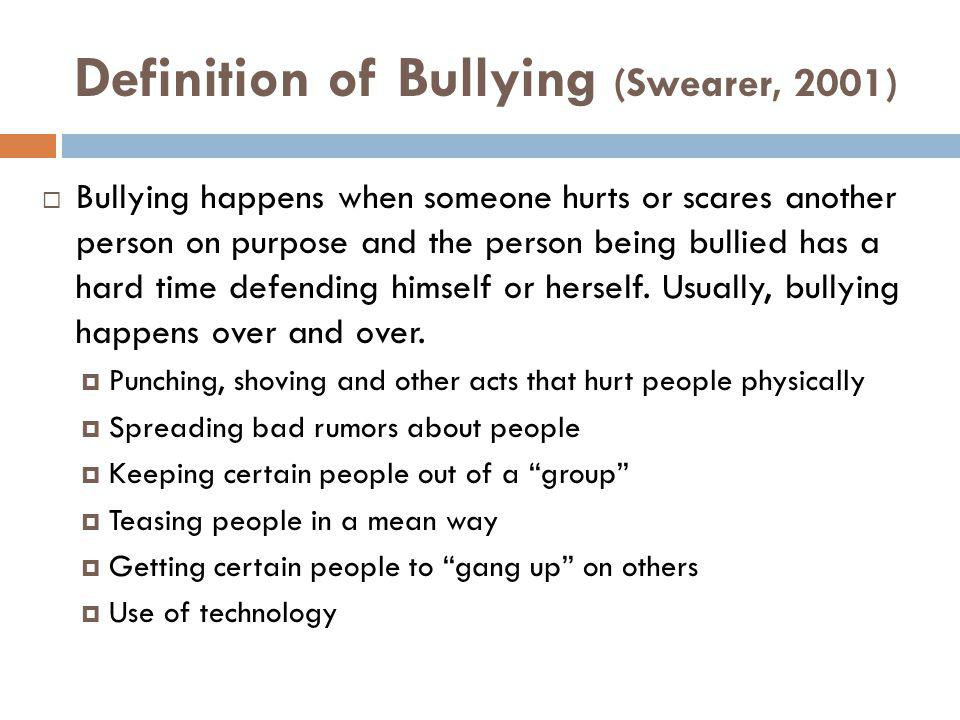 Definition of Bullying (Swearer, 2001) Bullying happens when someone hurts or scares another person on purpose and the person being bullied has a hard