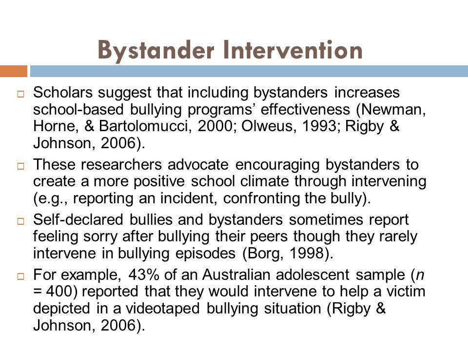 Bystander Intervention Scholars suggest that including bystanders increases school-based bullying programs effectiveness (Newman, Horne, & Bartolomucc