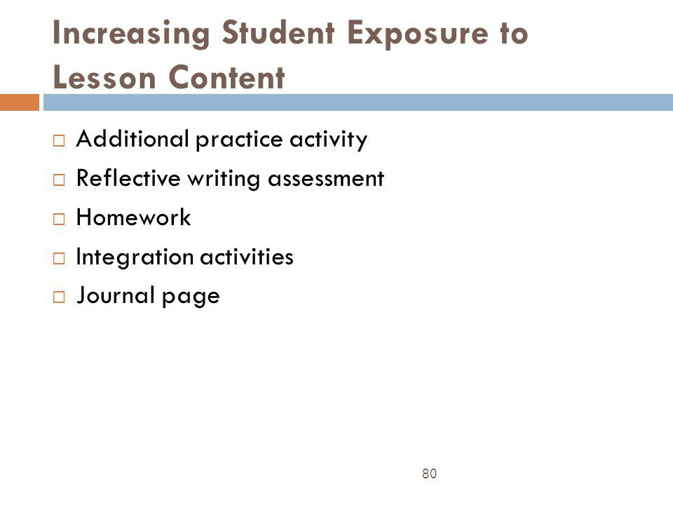 Increasing Student Exposure to Lesson Content 80 Additional practice activity Reflective writing assessment Homework Integration activities Journal pa