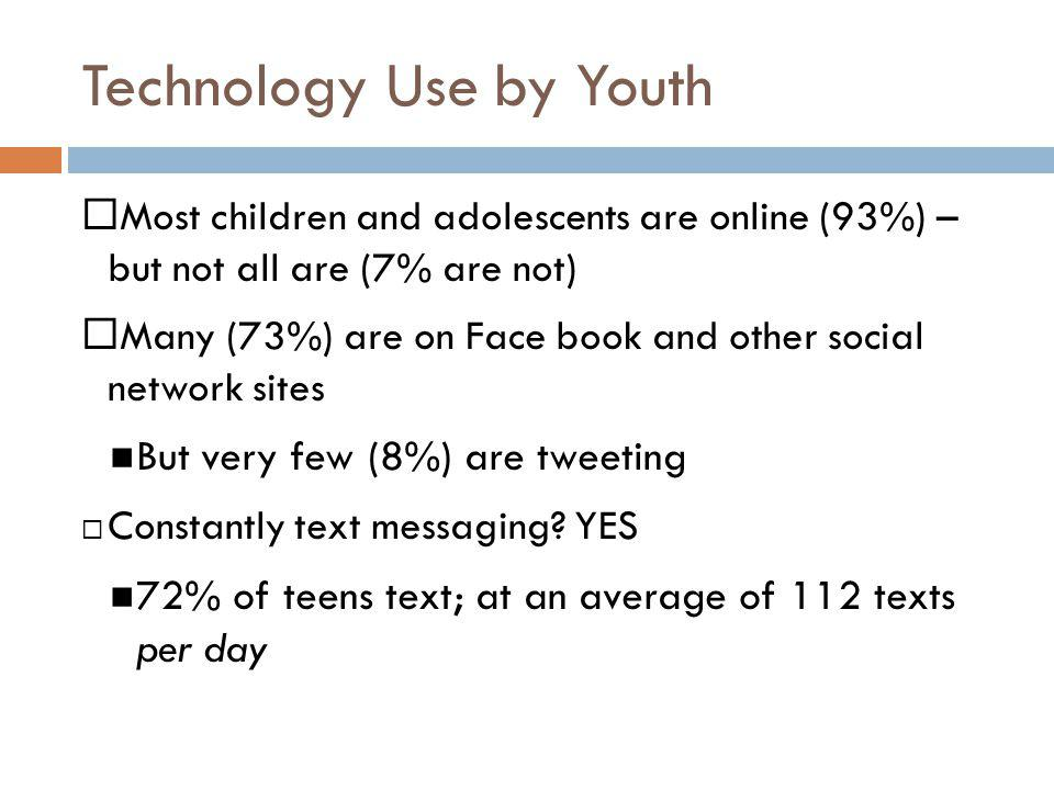 Technology Use by Youth Most children and adolescents are online (93%) – but not all are (7% are not) Many (73%) are on Face book and other social net
