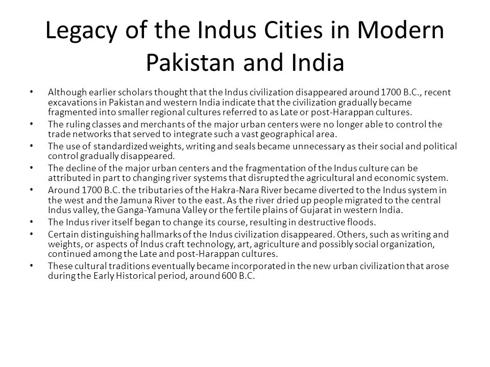 Legacy of the Indus Cities in Modern Pakistan and India Although earlier scholars thought that the Indus civilization disappeared around 1700 B.C., re
