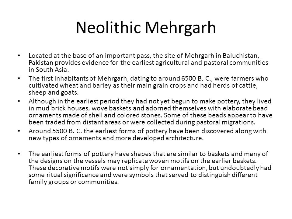 Neolithic Mehrgarh Located at the base of an important pass, the site of Mehrgarh in Baluchistan, Pakistan provides evidence for the earliest agricult