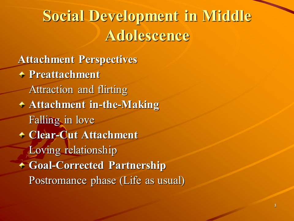 1 Social Development in Middle Adolescence Attachment Perspectives Preattachment Attraction and flirting Attachment in-the-Making Falling in love Clear-Cut Attachment Loving relationship Goal-Corrected Partnership Postromance phase (Life as usual)