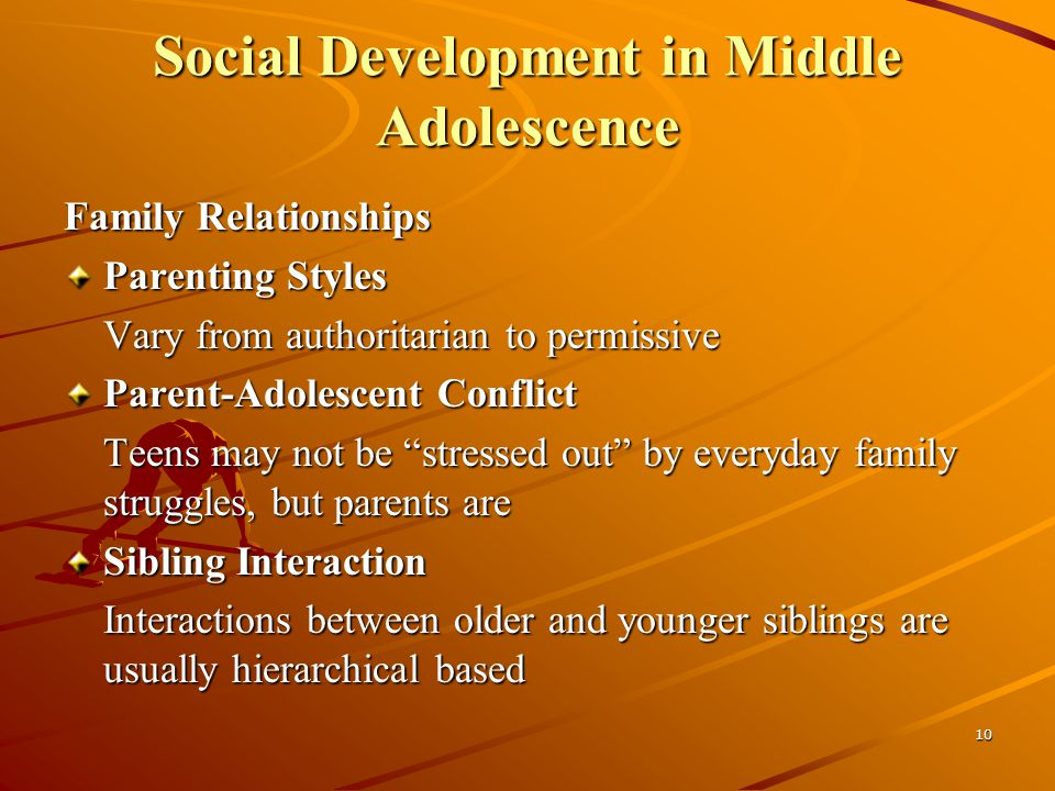 10 Social Development in Middle Adolescence Family Relationships Parenting Styles Vary from authoritarian to permissive Parent-Adolescent Conflict Teens may not be stressed out by everyday family struggles, but parents are Sibling Interaction Interactions between older and younger siblings are usually hierarchical based