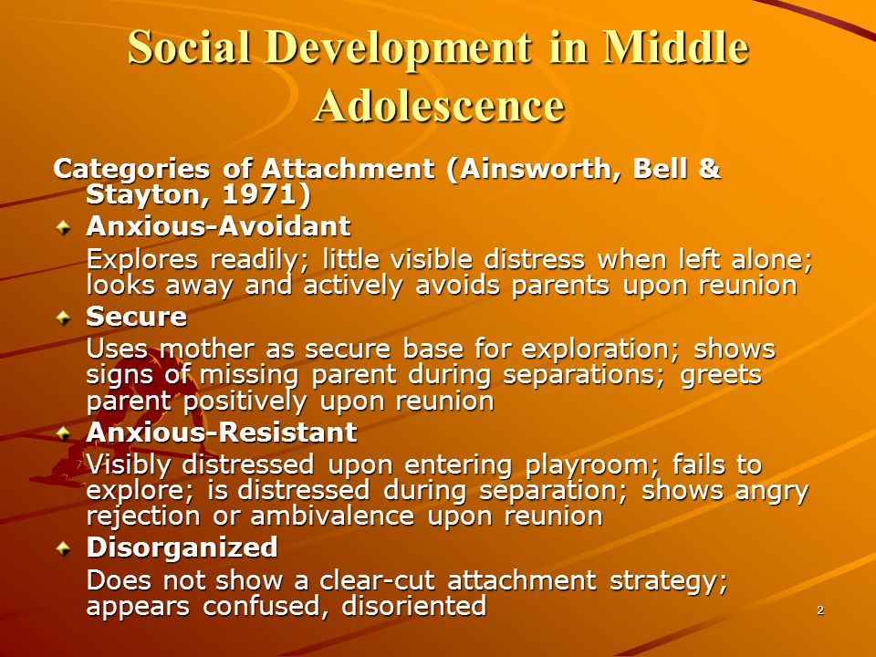 2 Social Development in Middle Adolescence Categories of Attachment (Ainsworth, Bell & Stayton, 1971) Anxious-Avoidant Explores readily; little visible distress when left alone; looks away and actively avoids parents upon reunion Secure Uses mother as secure base for exploration; shows signs of missing parent during separations; greets parent positively upon reunion Anxious-Resistant Visibly distressed upon entering playroom; fails to explore; is distressed during separation; shows angry rejection or ambivalence upon reunion Disorganized Does not show a clear-cut attachment strategy; appears confused, disoriented