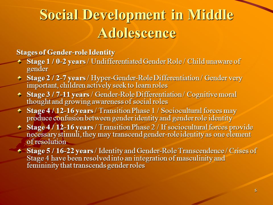 5 Social Development in Middle Adolescence Stages of Gender-role Identity Stage 1 / 0-2 years / Undifferentiated Gender Role / Child unaware of gender Stage 2 / 2-7 years / Hyper-Gender-Role Differentiation / Gender very important, children actively seek to learn roles Stage 3 / 7-11 years / Gender-Role Differentiation / Cognitive moral thought and growing awareness of social roles Stage 4 / years / Transition Phase 1 / Sociocultural forces may produce confusion between gender identity and gender role identity Stage 4 / years / Transition Phase 2 / If sociocultural forces provide necessary stimuli, they may transcend gender-role identity as one element of resolution Stage 5 / years / Identity and Gender-Role Transcendence / Crises of Stage 4 have been resolved into an integration of masculinity and femininity that transcends gender roles