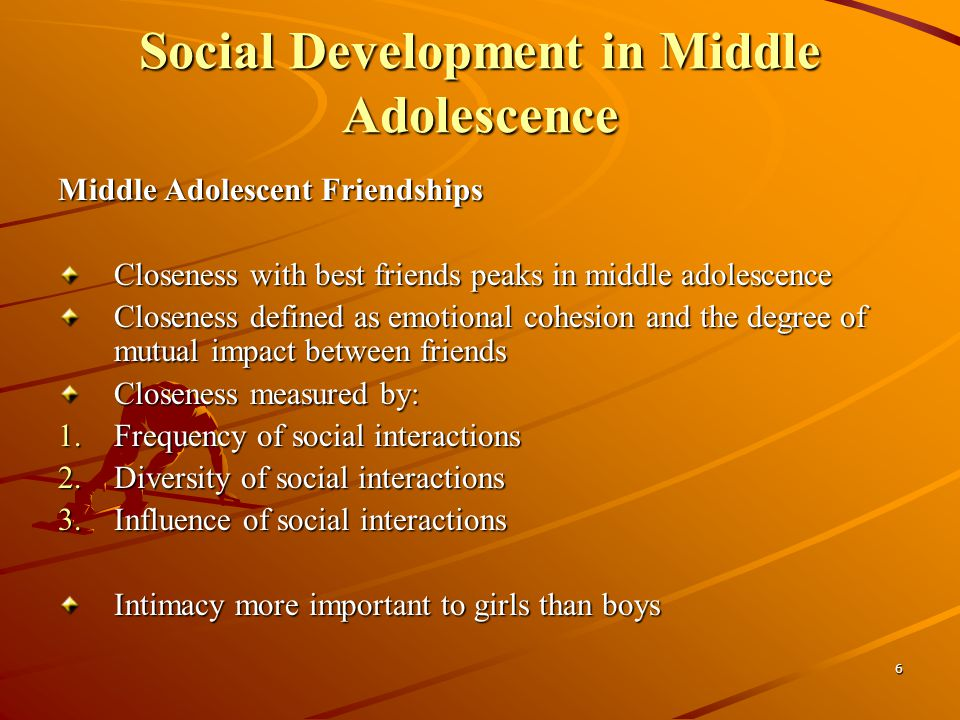 6 Social Development in Middle Adolescence Middle Adolescent Friendships Closeness with best friends peaks in middle adolescence Closeness defined as emotional cohesion and the degree of mutual impact between friends Closeness measured by: 1.Frequency of social interactions 2.Diversity of social interactions 3.Influence of social interactions Intimacy more important to girls than boys