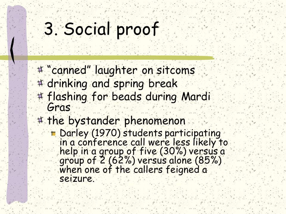 3. Social proof canned laughter on sitcoms drinking and spring break flashing for beads during Mardi Gras the bystander phenomenon Darley (1970) stude