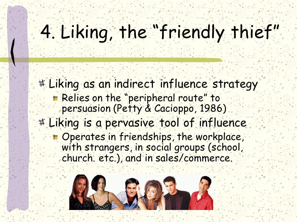 4. Liking, the friendly thief Liking as an indirect influence strategy Relies on the peripheral route to persuasion (Petty & Cacioppo, 1986) Liking is