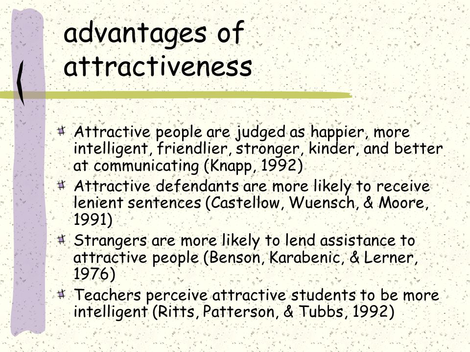 advantages of attractiveness Attractive people are judged as happier, more intelligent, friendlier, stronger, kinder, and better at communicating (Knapp, 1992) Attractive defendants are more likely to receive lenient sentences (Castellow, Wuensch, & Moore, 1991) Strangers are more likely to lend assistance to attractive people (Benson, Karabenic, & Lerner, 1976) Teachers perceive attractive students to be more intelligent (Ritts, Patterson, & Tubbs, 1992)