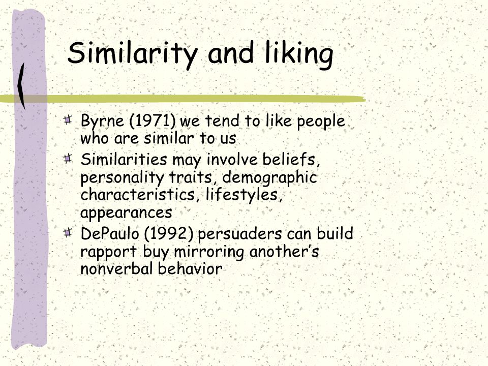 Similarity and liking Byrne (1971) we tend to like people who are similar to us Similarities may involve beliefs, personality traits, demographic char