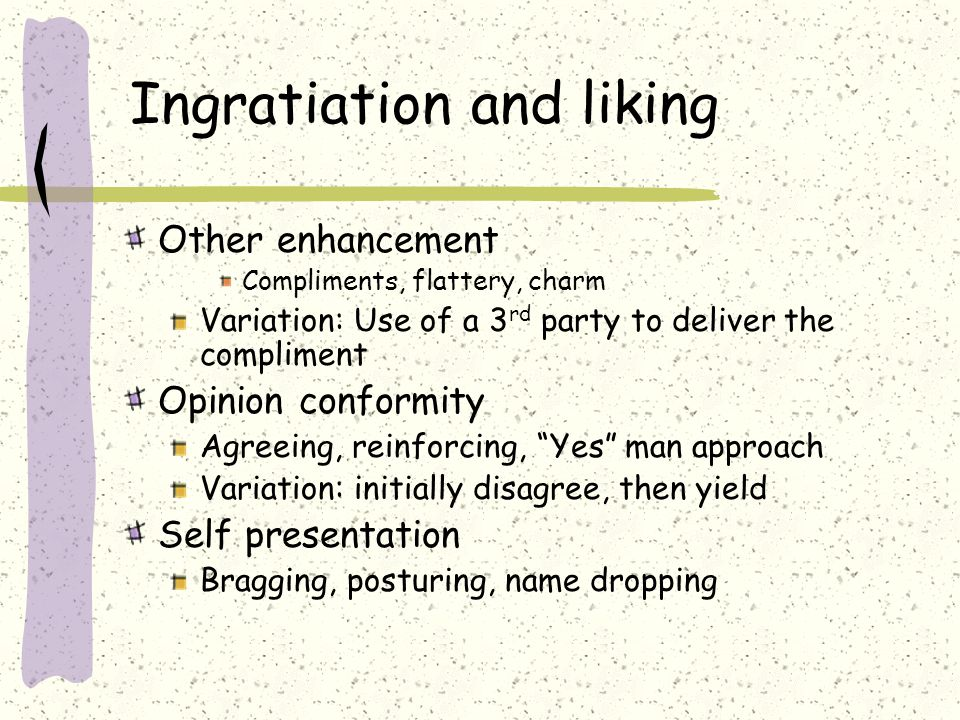 Ingratiation and liking Other enhancement Compliments, flattery, charm Variation: Use of a 3 rd party to deliver the compliment Opinion conformity Agreeing, reinforcing, Yes man approach Variation: initially disagree, then yield Self presentation Bragging, posturing, name dropping