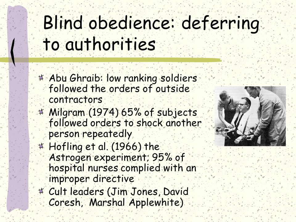 Blind obedience: deferring to authorities Abu Ghraib: low ranking soldiers followed the orders of outside contractors Milgram (1974) 65% of subjects followed orders to shock another person repeatedly Hofling et al.