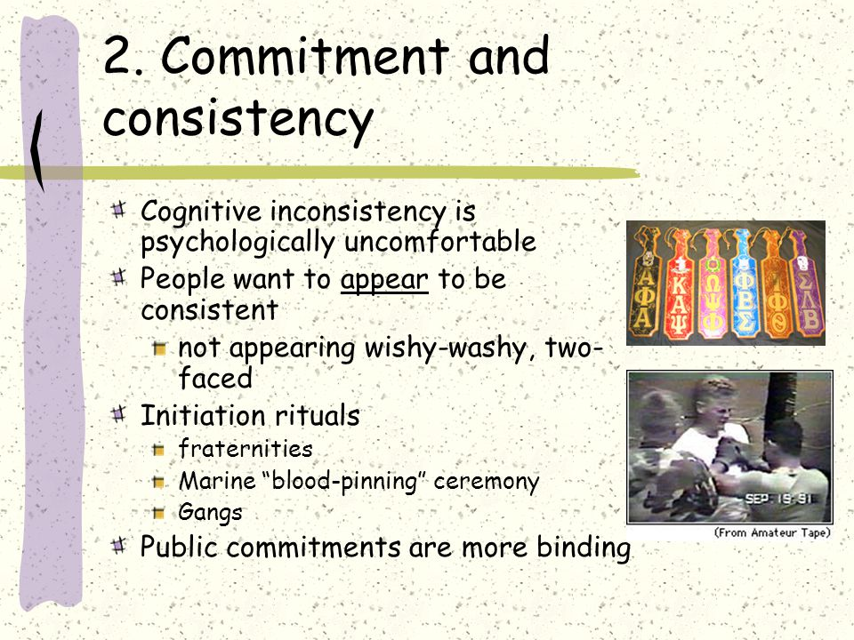 2. Commitment and consistency Cognitive inconsistency is psychologically uncomfortable People want to appear to be consistent not appearing wishy-wash