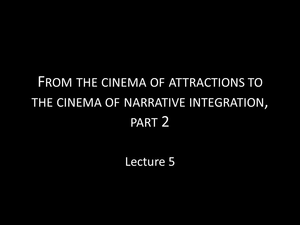 F ROM THE CINEMA OF ATTRACTIONS TO THE CINEMA OF NARRATIVE INTEGRATION, PART 2 Lecture 5