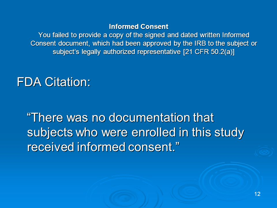 Informed Consent You failed to provide a copy of the signed and dated written Informed Consent document, which had been approved by the IRB to the subject or subjects legally authorized representative [21 CFR 50.2(a)] FDA Citation: There was no documentation that subjects who were enrolled in this study received informed consent.