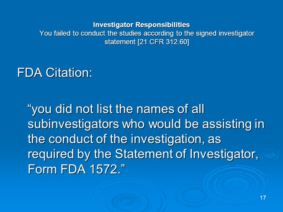 Investigator Responsibilities You failed to conduct the studies according to the signed investigator statement [21 CFR 312.60] FDA Citation: you did not list the names of all subinvestigators who would be assisting in the conduct of the investigation, as required by the Statement of Investigator, Form FDA 1572.