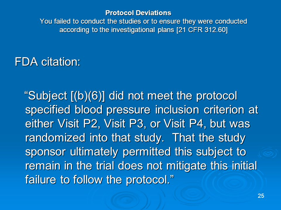 Protocol Deviations You failed to conduct the studies or to ensure they were conducted according to the investigational plans [21 CFR 312.60] FDA citation: Subject [(b)(6)] did not meet the protocol specified blood pressure inclusion criterion at either Visit P2, Visit P3, or Visit P4, but was randomized into that study.