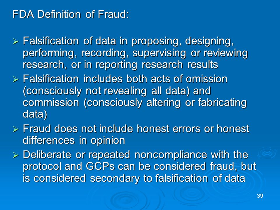 FDA Definition of Fraud: Falsification of data in proposing, designing, performing, recording, supervising or reviewing research, or in reporting research results Falsification of data in proposing, designing, performing, recording, supervising or reviewing research, or in reporting research results Falsification includes both acts of omission (consciously not revealing all data) and commission (consciously altering or fabricating data) Falsification includes both acts of omission (consciously not revealing all data) and commission (consciously altering or fabricating data) Fraud does not include honest errors or honest differences in opinion Fraud does not include honest errors or honest differences in opinion Deliberate or repeated noncompliance with the protocol and GCPs can be considered fraud, but is considered secondary to falsification of data Deliberate or repeated noncompliance with the protocol and GCPs can be considered fraud, but is considered secondary to falsification of data 39