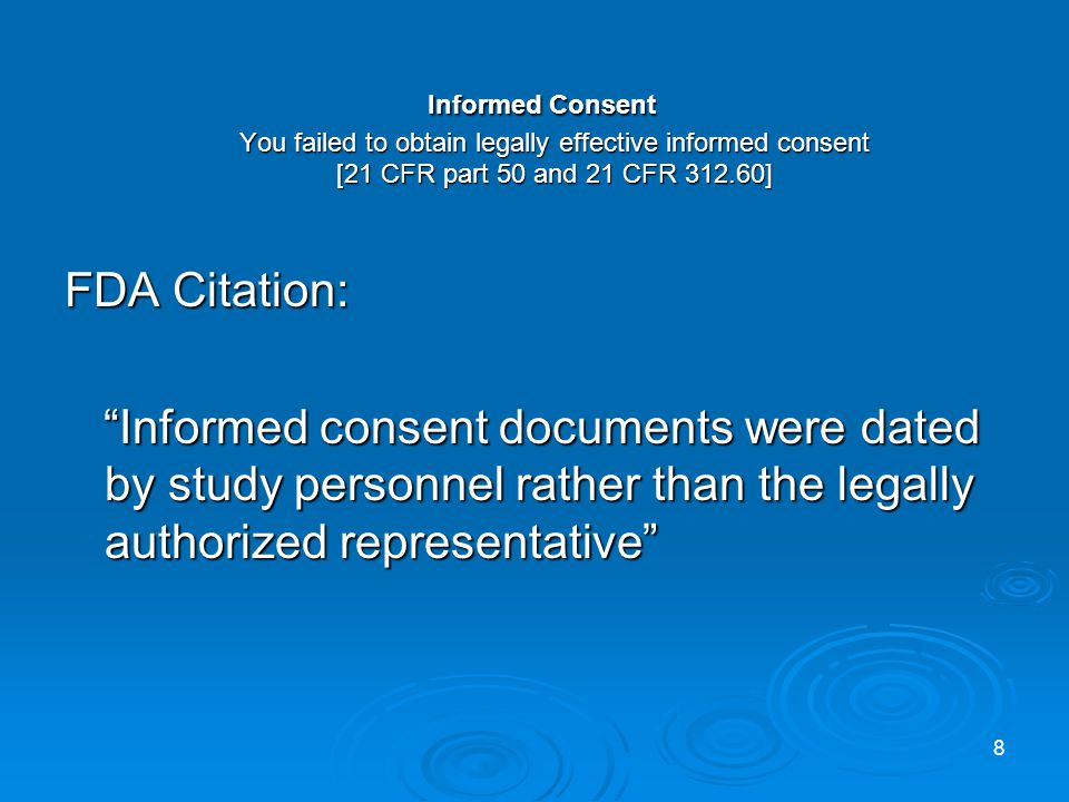 Informed Consent You failed to obtain legally effective informed consent [21 CFR part 50 and 21 CFR 312.60] Informed Consent You failed to obtain legally effective informed consent [21 CFR part 50 and 21 CFR 312.60] FDA Citation: Informed consent documents were dated by study personnel rather than the legally authorized representative Informed consent documents were dated by study personnel rather than the legally authorized representative 8