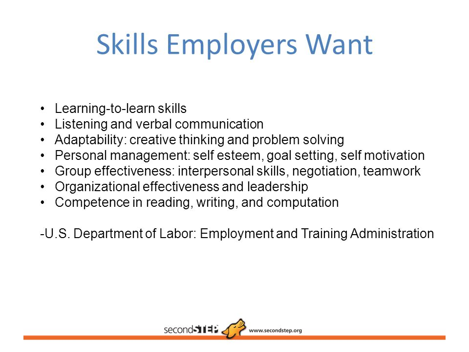 Skills Employers Want Learning-to-learn skills Listening and verbal communication Adaptability: creative thinking and problem solving Personal managem