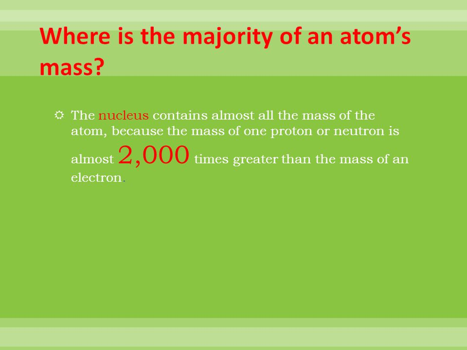 The nucleus contains almost all the mass of the atom, because the mass of one proton or neutron is almost 2,000 times greater than the mass of an electron.