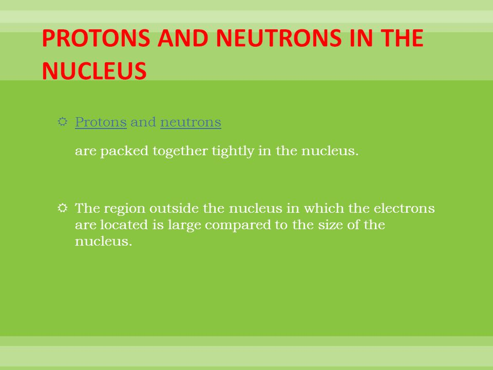 Protons and neutrons are packed together tightly in the nucleus.