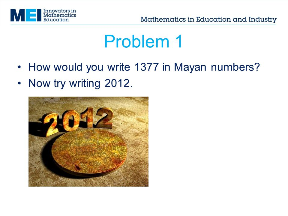Problem 1 How would you write 1377 in Mayan numbers? Now try writing 2012.