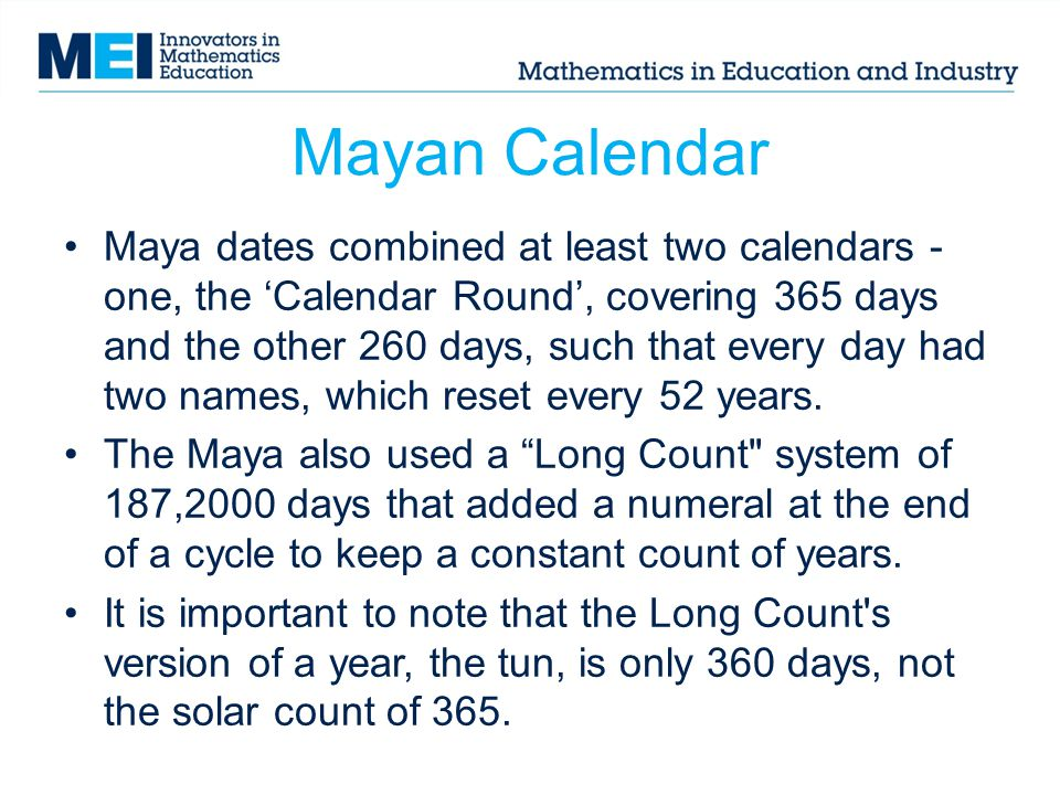 Mayan Calendar Maya dates combined at least two calendars - one, the Calendar Round, covering 365 days and the other 260 days, such that every day had two names, which reset every 52 years.