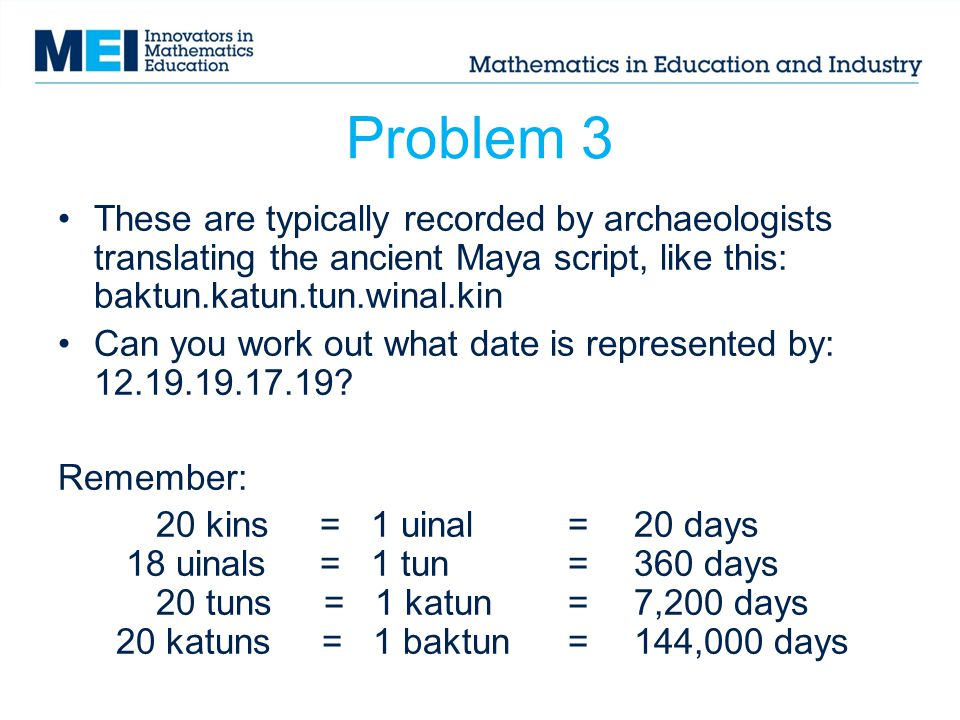 Problem 3 These are typically recorded by archaeologists translating the ancient Maya script, like this: baktun.katun.tun.winal.kin Can you work out what date is represented by: 12.19.19.17.19.