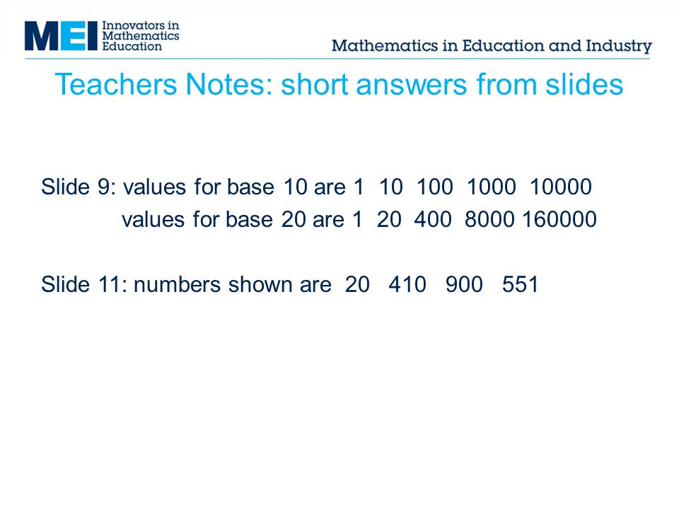 Teachers Notes: short answers from slides Slide 9: values for base 10 are 1 10 100 1000 10000 values for base 20 are 1 20 400 8000 160000 Slide 11: numbers shown are 20 410 900 551