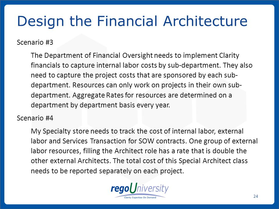 www.regoconsulting.comPhone: 1-888-813-0444 24 Scenario #3 The Department of Financial Oversight needs to implement Clarity financials to capture internal labor costs by sub-department.