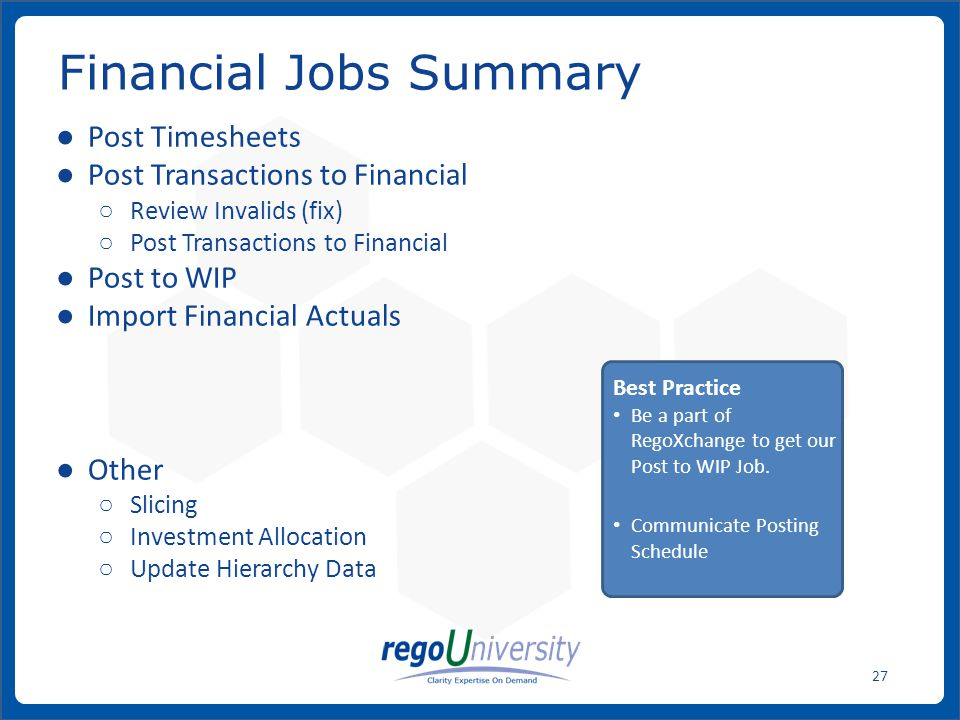 www.regoconsulting.comPhone: 1-888-813-0444 27 Financial Jobs Summary Post Timesheets Post Transactions to Financial Review Invalids (fix) Post Transactions to Financial Post to WIP Import Financial Actuals Other Slicing Investment Allocation Update Hierarchy Data Best Practice Be a part of RegoXchange to get our Post to WIP Job.