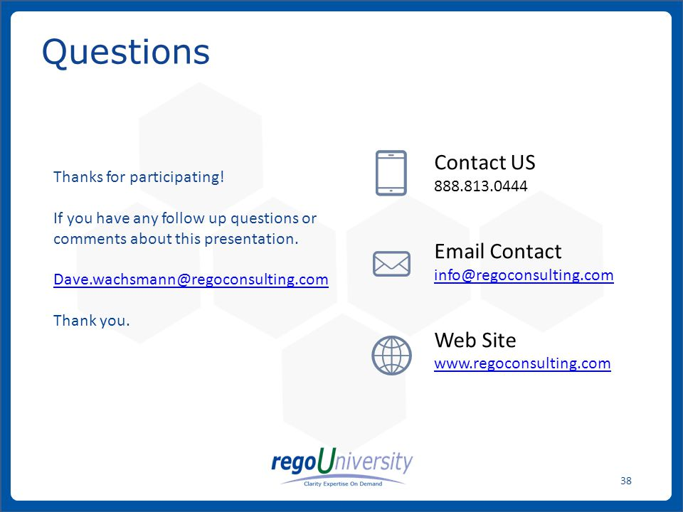 www.regoconsulting.comPhone: 1-888-813-0444 38 Questions Contact US 888.813.0444 Email Contact info@regoconsulting.com Web Site www.regoconsulting.com Thanks for participating.