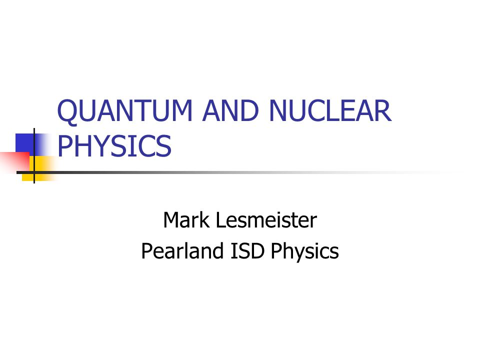 QUANTUM AND NUCLEAR PHYSICS Mark Lesmeister Pearland ISD Physics