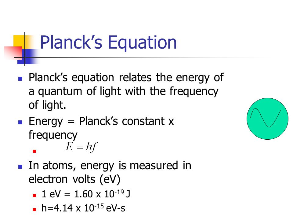 Plancks Equation Plancks equation relates the energy of a quantum of light with the frequency of light. Energy = Plancks constant x frequency In atoms