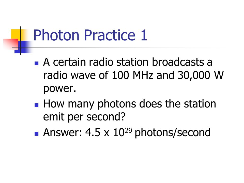 Photon Practice 1 A certain radio station broadcasts a radio wave of 100 MHz and 30,000 W power. How many photons does the station emit per second? An