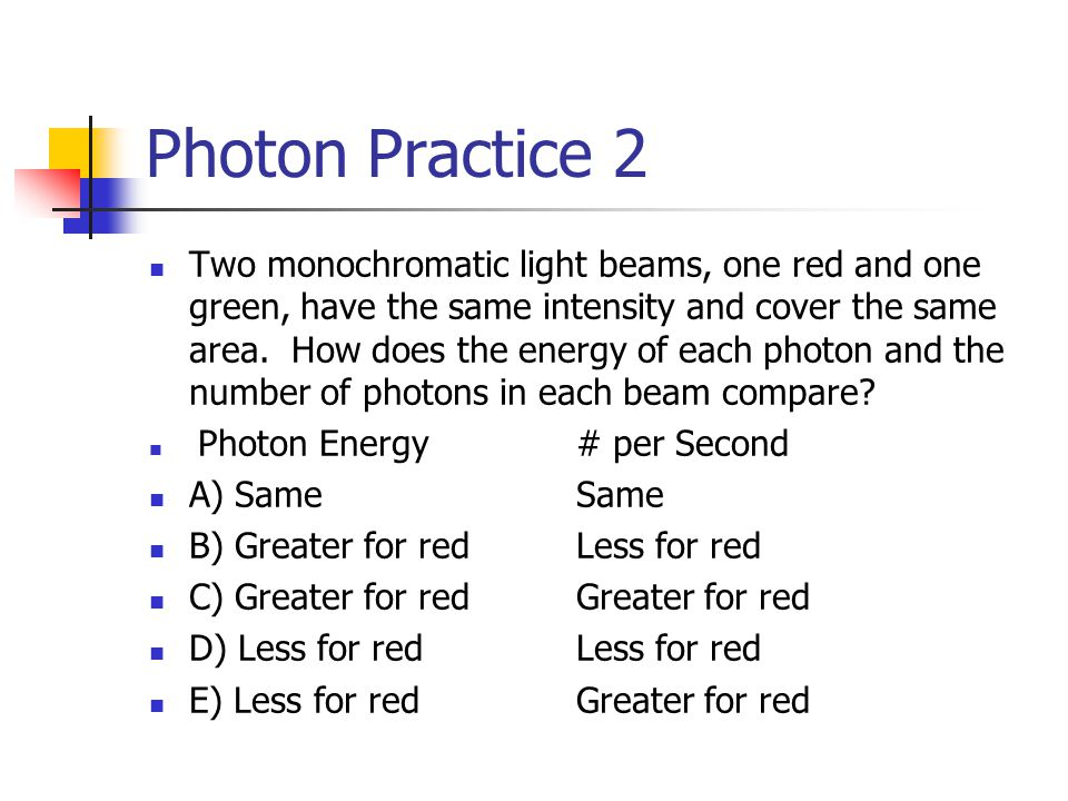 Photon Practice 2 Two monochromatic light beams, one red and one green, have the same intensity and cover the same area. How does the energy of each p