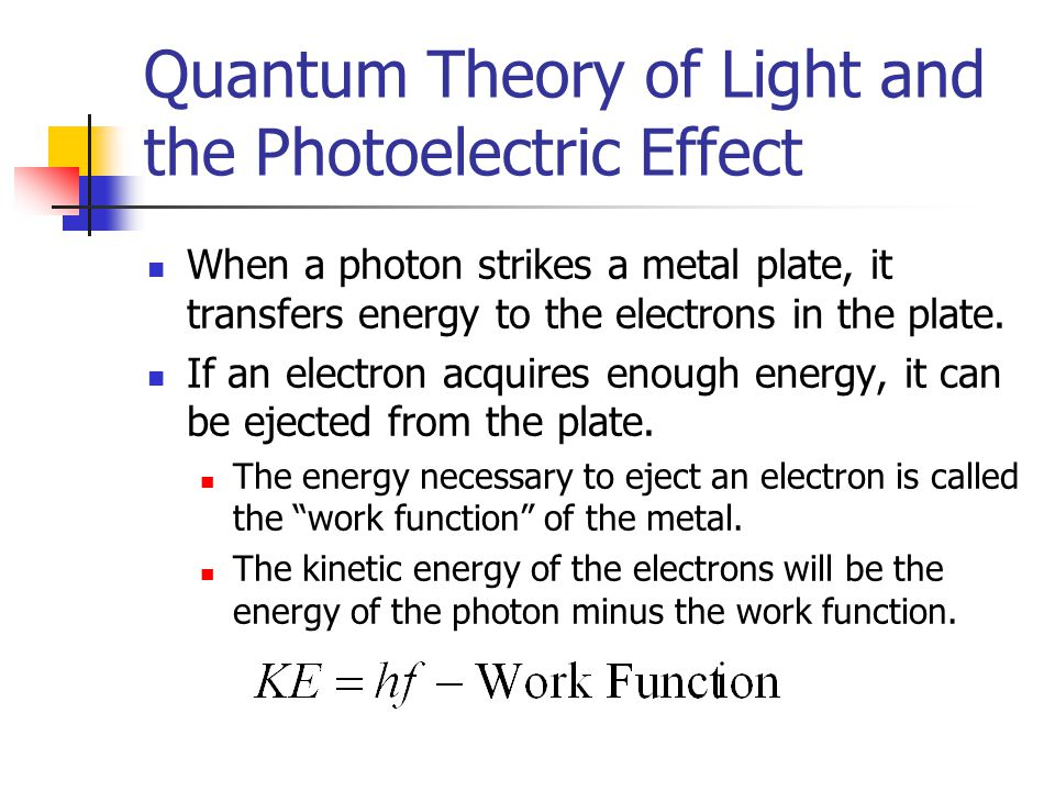 Quantum Theory of Light and the Photoelectric Effect When a photon strikes a metal plate, it transfers energy to the electrons in the plate. If an ele