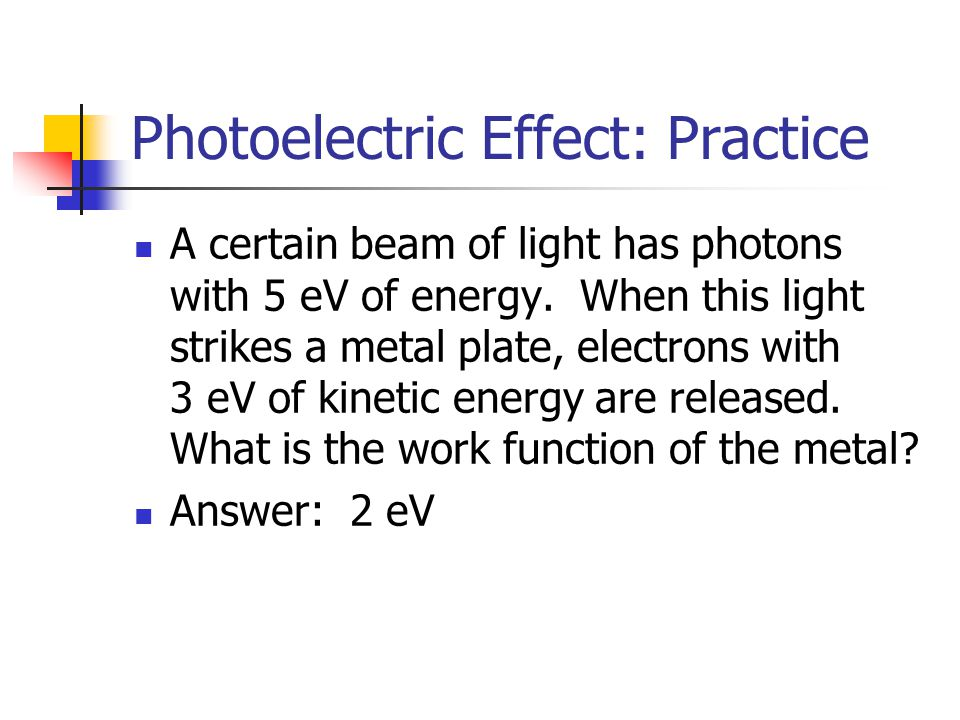 Photoelectric Effect: Practice A certain beam of light has photons with 5 eV of energy. When this light strikes a metal plate, electrons with 3 eV of