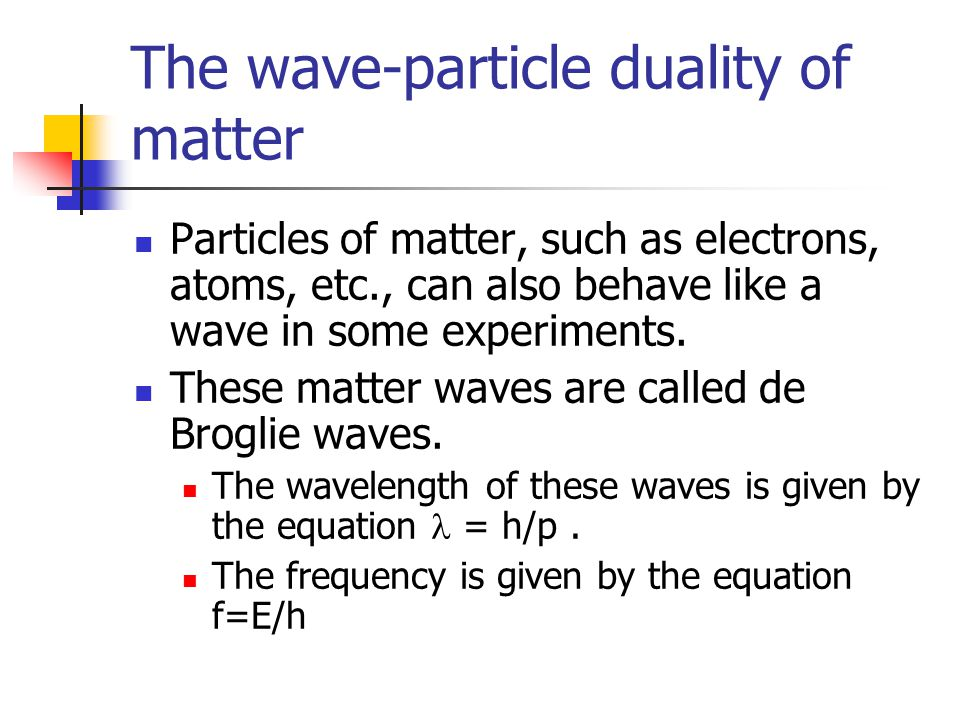 The wave-particle duality of matter Particles of matter, such as electrons, atoms, etc., can also behave like a wave in some experiments. These matter