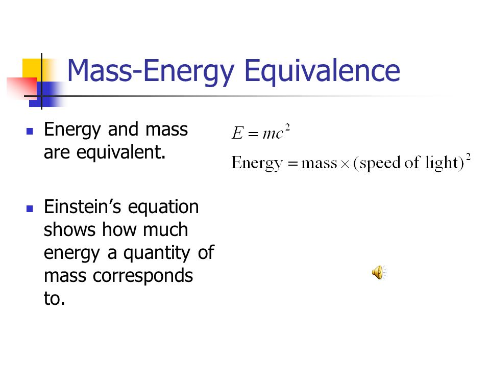 Mass-Energy Equivalence Energy and mass are equivalent. Einsteins equation shows how much energy a quantity of mass corresponds to.