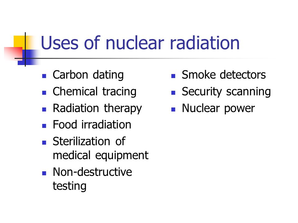 Uses of nuclear radiation Carbon dating Chemical tracing Radiation therapy Food irradiation Sterilization of medical equipment Non-destructive testing